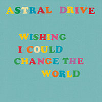 LJX119 - Astral Drive - Wishing I Could Change The World